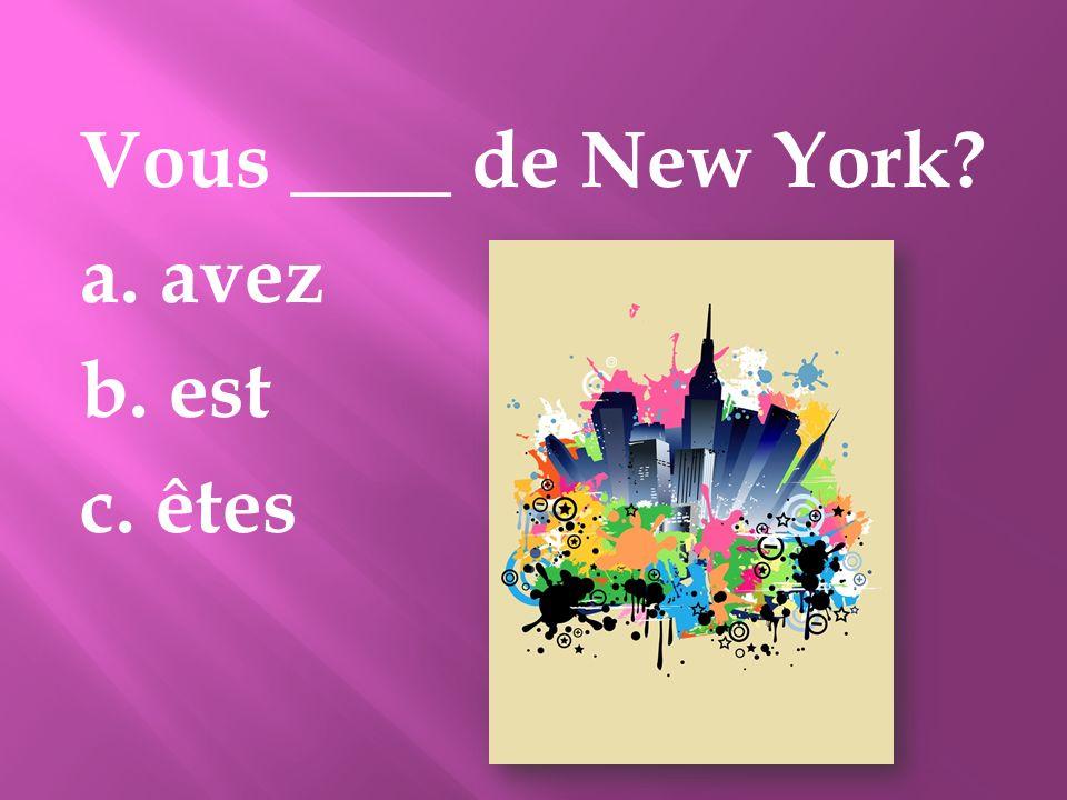 Vous ____ de New York? a. avez b. est c. êtes