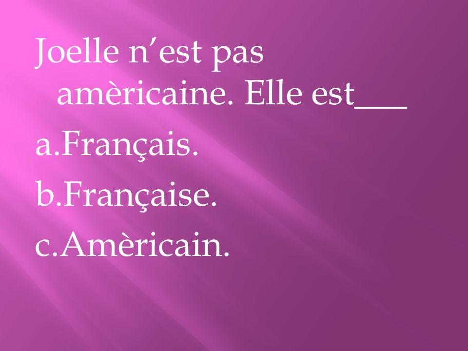 Joelle nest pas amèricaine. Elle est___ a.Français. b.Française. c.Amèricain.