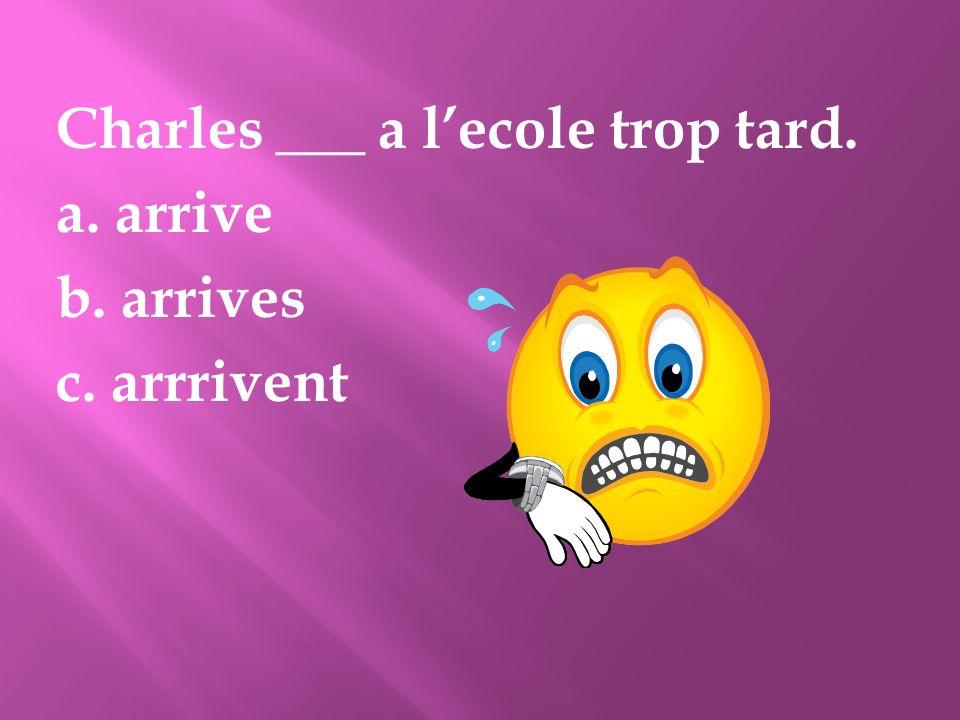 Charles ___ a lecole trop tard. a. arrive b. arrives c. arrrivent
