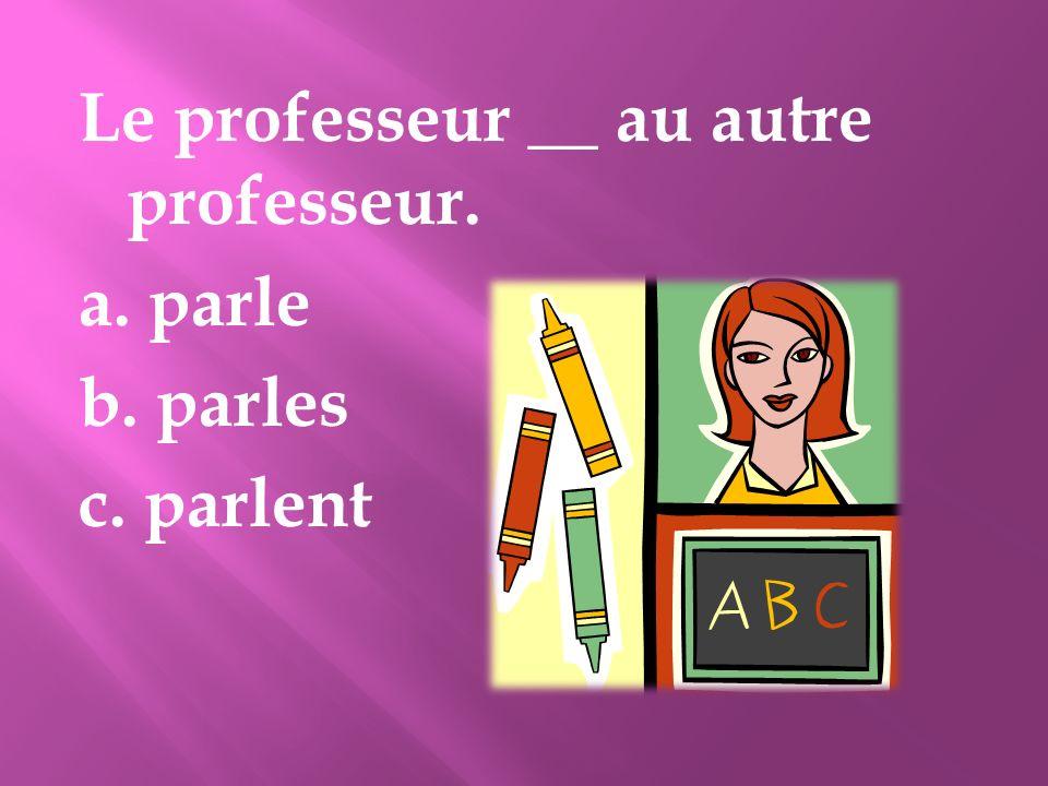 Le professeur __ au autre professeur. a. parle b. parles c. parlent