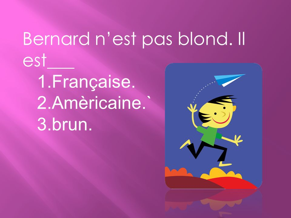 Bernard nest pas blond. Il est___ 1.Française. 2.Amèricaine.` 3.brun.