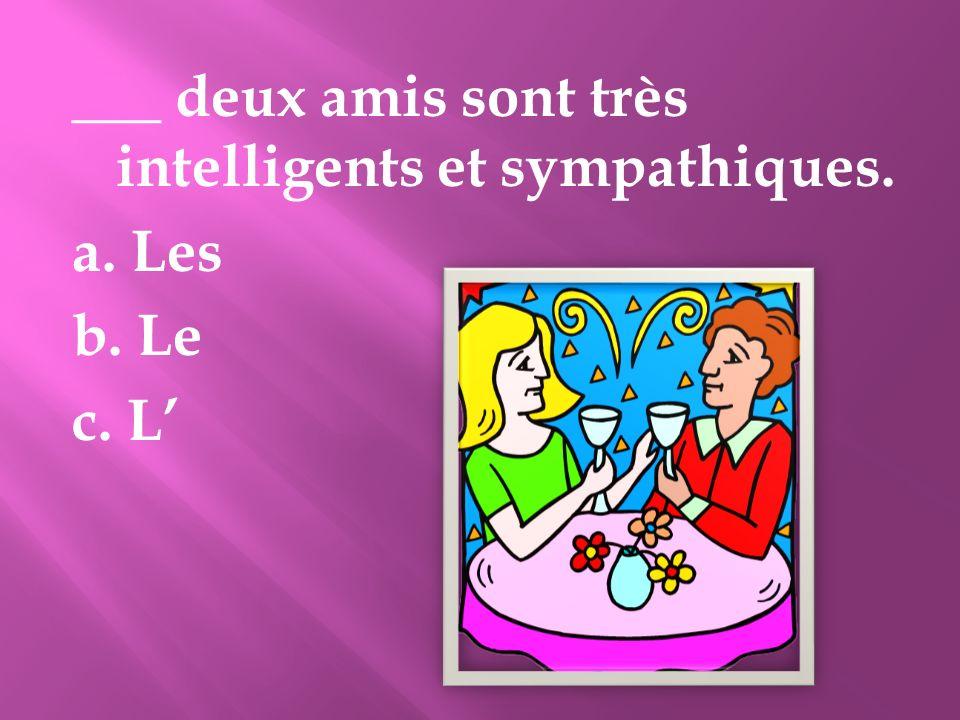 ___ deux amis sont très intelligents et sympathiques. a. Les b. Le c. L