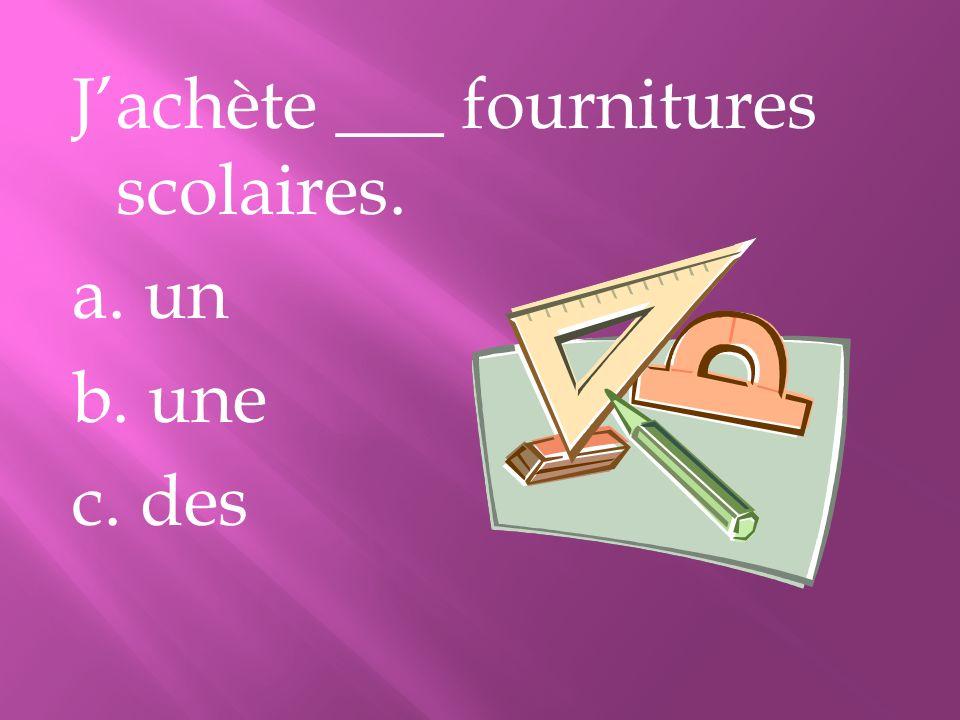 Jachète ___ fournitures scolaires. a. un b. une c. des