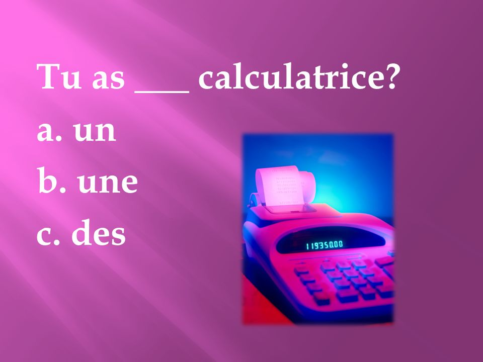 Tu as ___ calculatrice? a. un b. une c. des