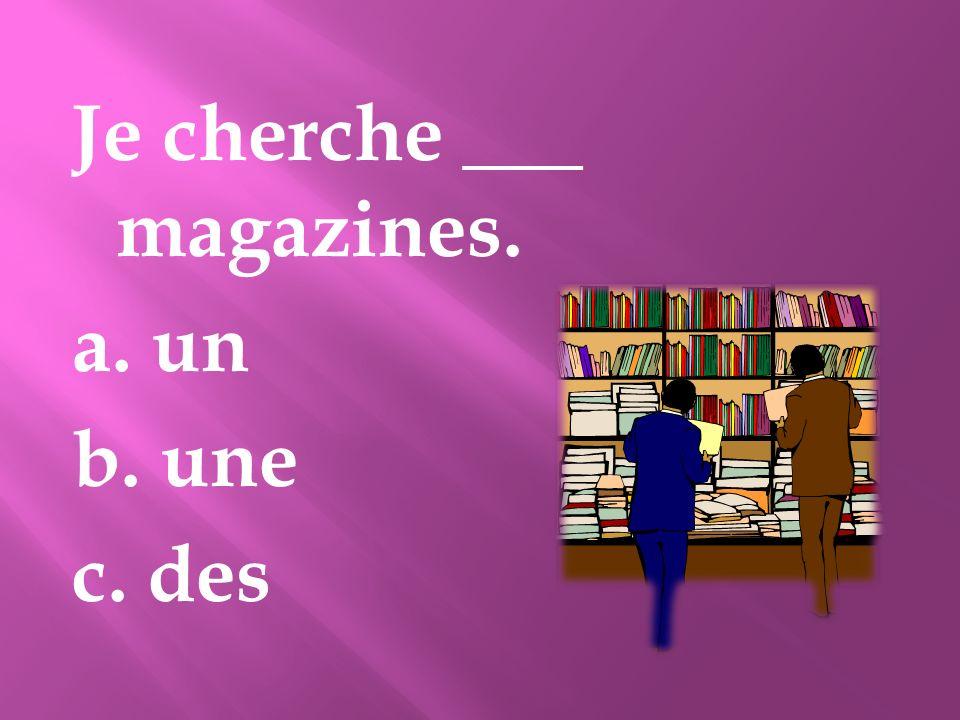 Je cherche ___ magazines. a. un b. une c. des