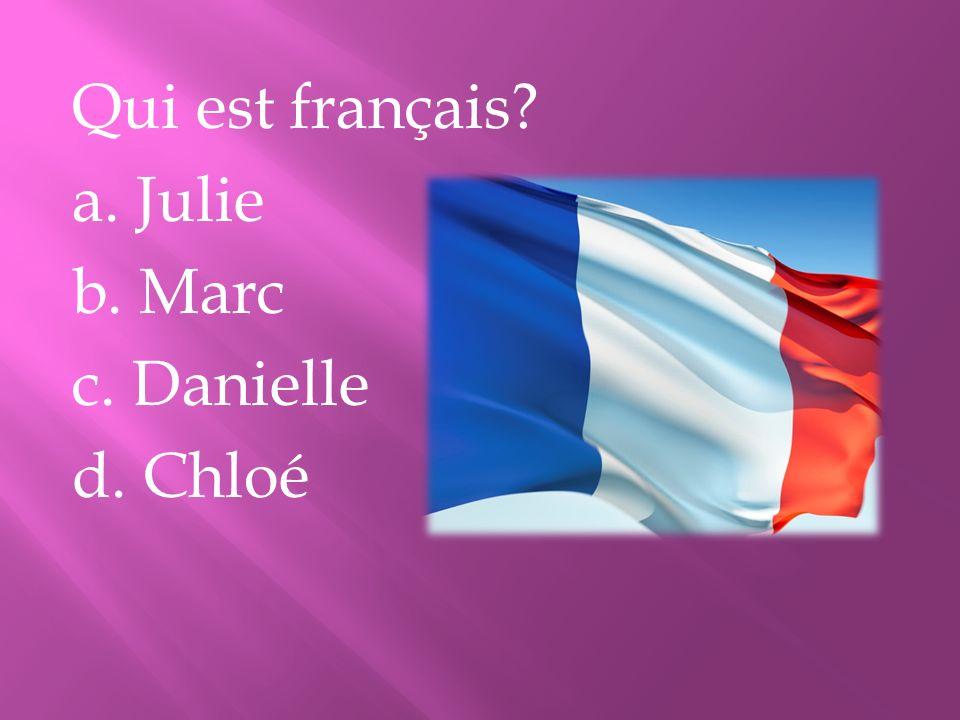 Qui est français? a. Julie b. Marc c. Danielle d. Chloé