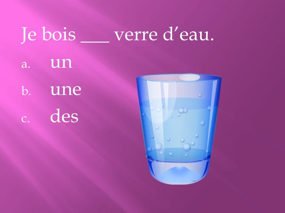 Je bois ___ verre deau. a. un b. une c. des