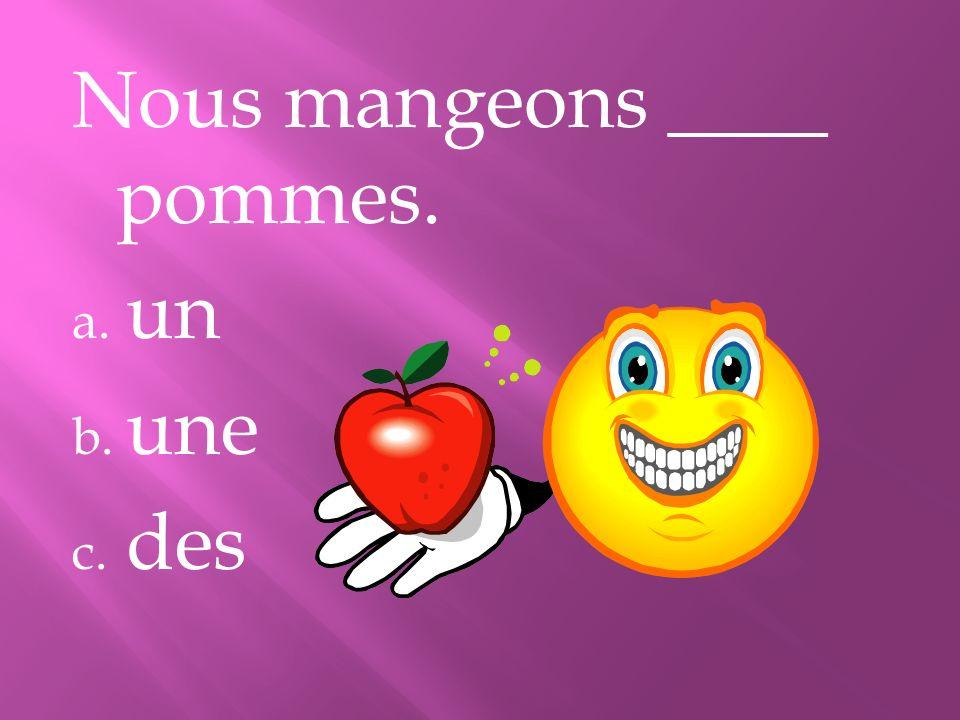 Nous mangeons ____ pommes. a. un b. une c. des