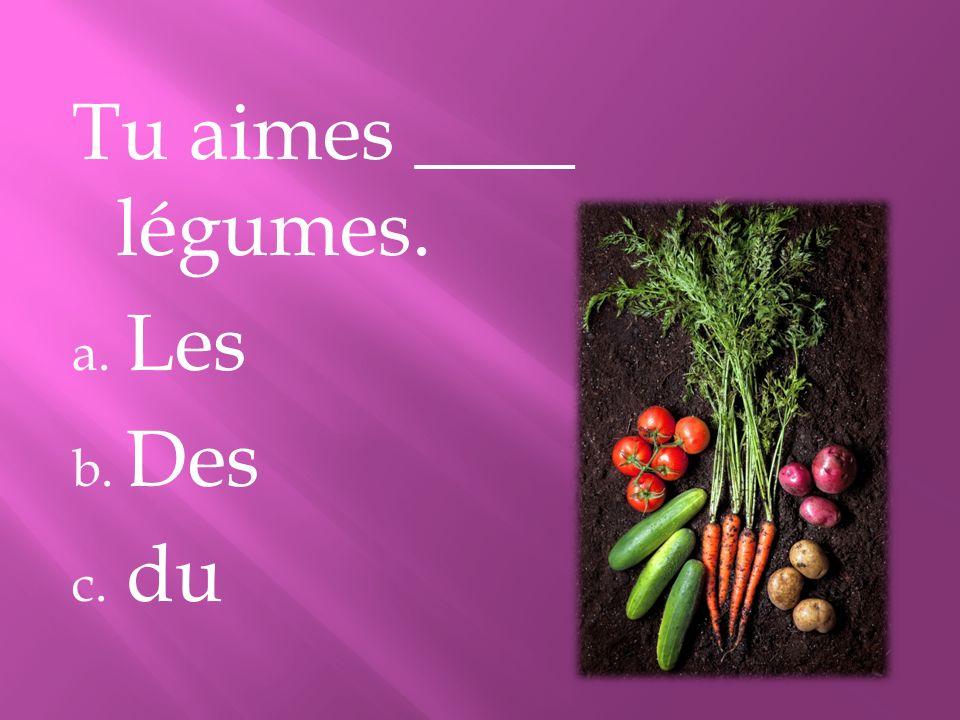 Tu aimes ____ légumes. a. Les b. Des c. du