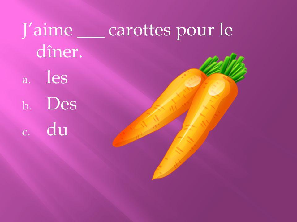 Jaime ___ carottes pour le dîner. a. les b. Des c. du