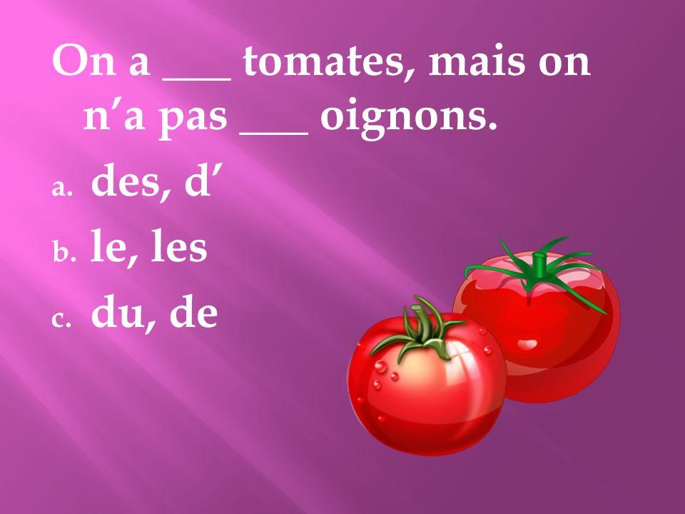 On a ___ tomates, mais on na pas ___ oignons. a. des, d b. le, les c. du, de
