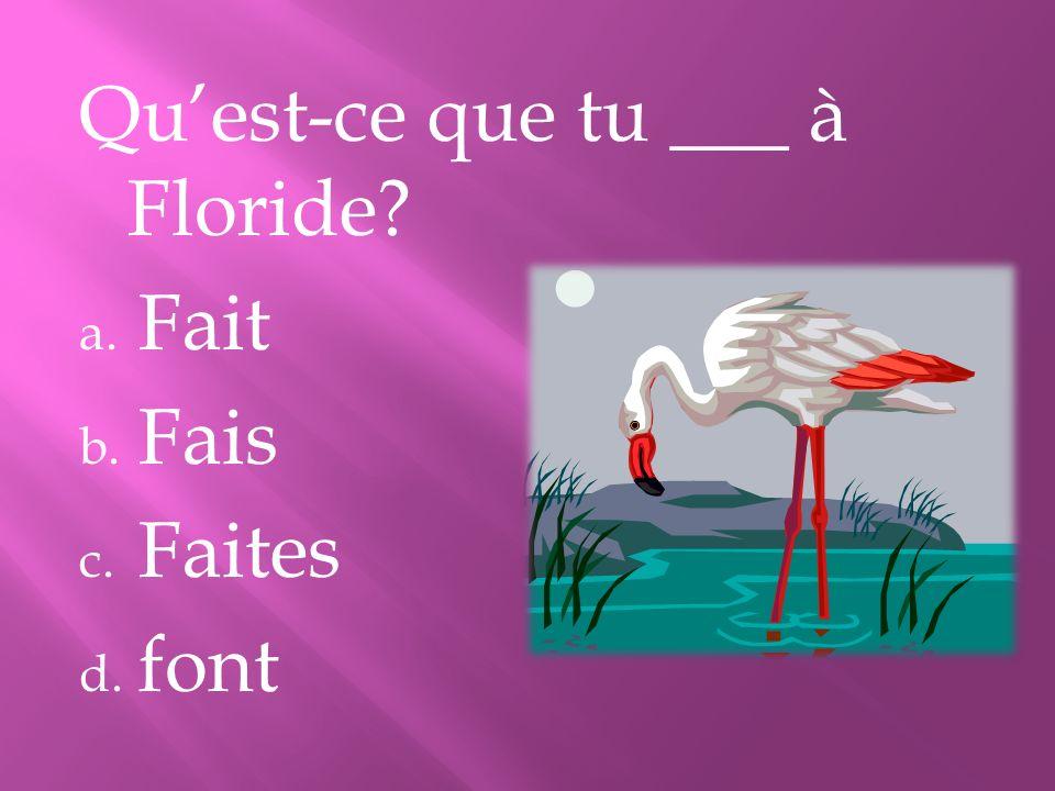 Quest-ce que tu ___ à Floride? a. Fait b. Fais c. Faites d. font