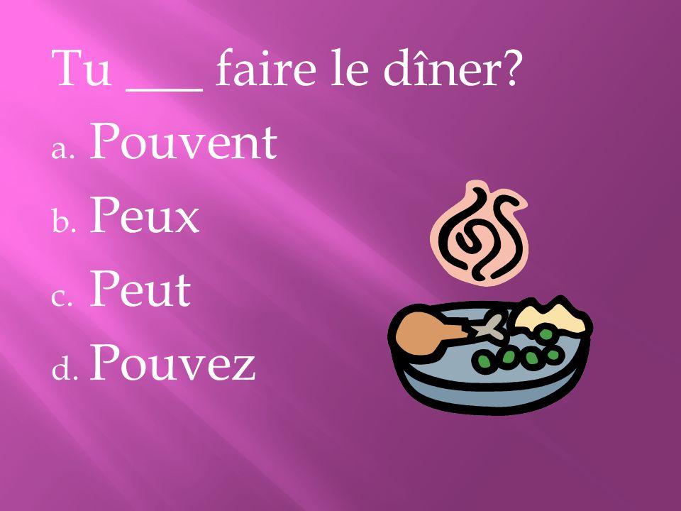 Tu ___ faire le dîner? a. Pouvent b. Peux c. Peut d. Pouvez