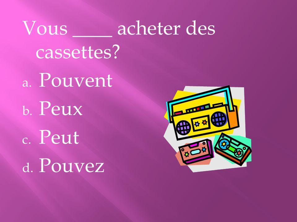 Vous ____ acheter des cassettes? a. Pouvent b. Peux c. Peut d. Pouvez