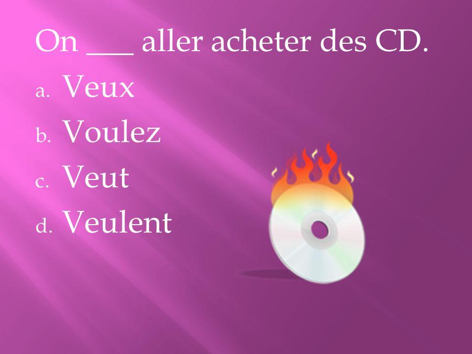 On ___ aller acheter des CD. a. Veux b. Voulez c. Veut d. Veulent