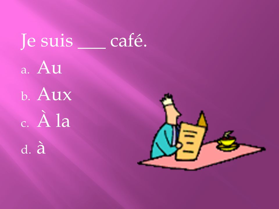 Je suis ___ café. a. Au b. Aux c. À la d. à