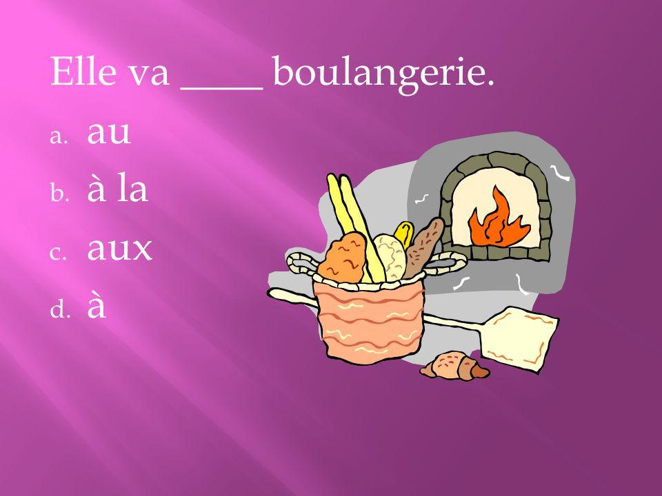 Elle va ____ boulangerie. a. au b. à la c. aux d. à
