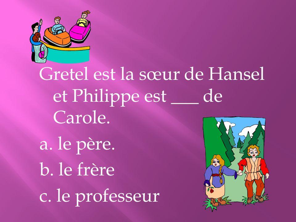 Gretel est la sœur de Hansel et Philippe est ___ de Carole. a. le père. b. le frère c. le professeur