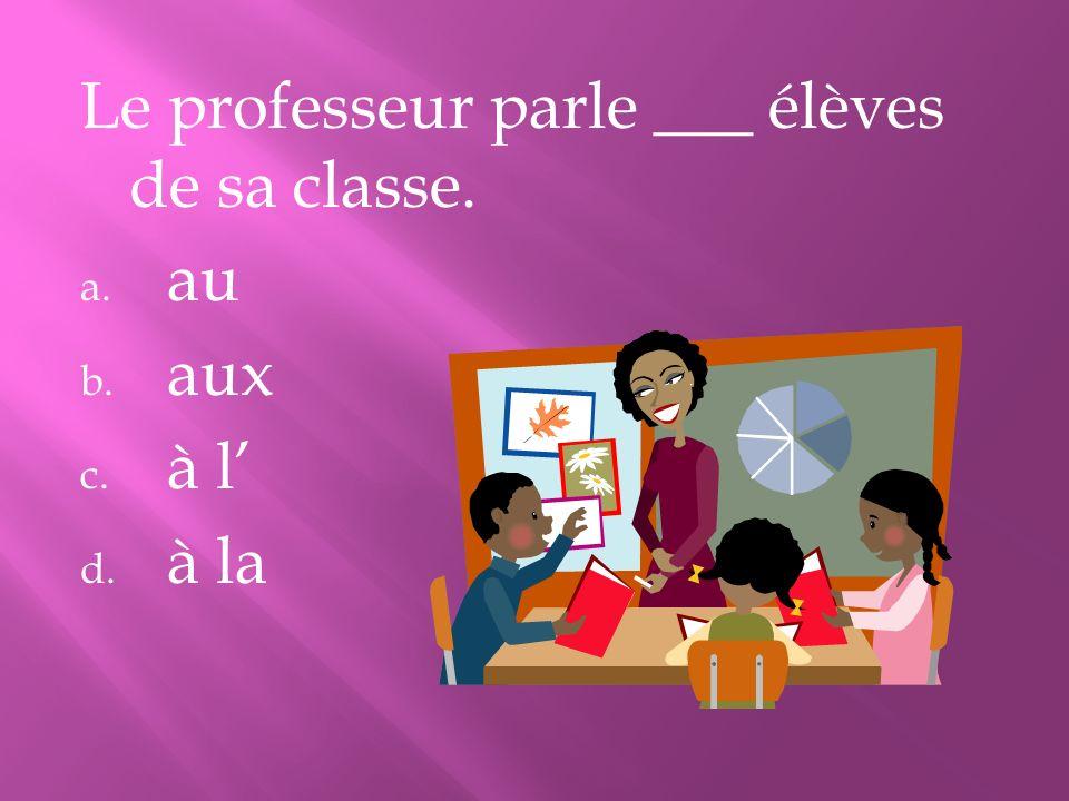 Le professeur parle ___ élèves de sa classe. a. au b. aux c. à l d. à la