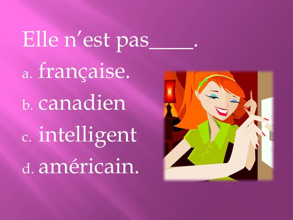 Elle nest pas____. a. française. b. canadien c. intelligent d. américain.