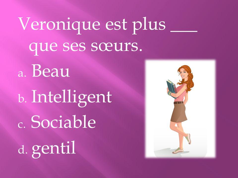 Veronique est plus ___ que ses sœurs. a. Beau b. Intelligent c. Sociable d. gentil