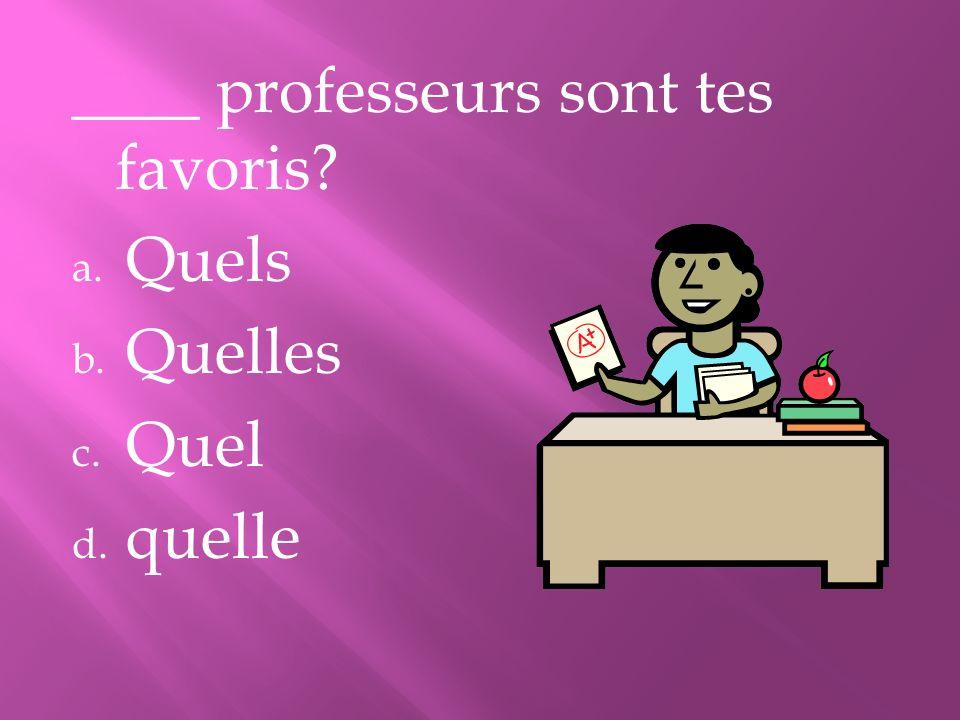 ____ professeurs sont tes favoris? a. Quels b. Quelles c. Quel d. quelle