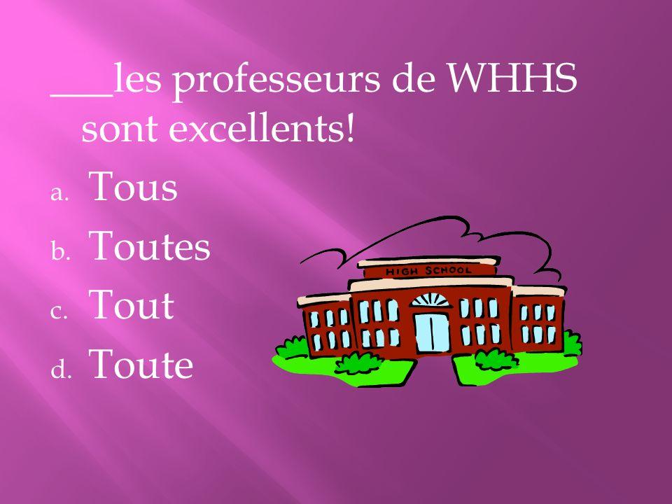 ___les professeurs de WHHS sont excellents! a. Tous b. Toutes c. Tout d. Toute