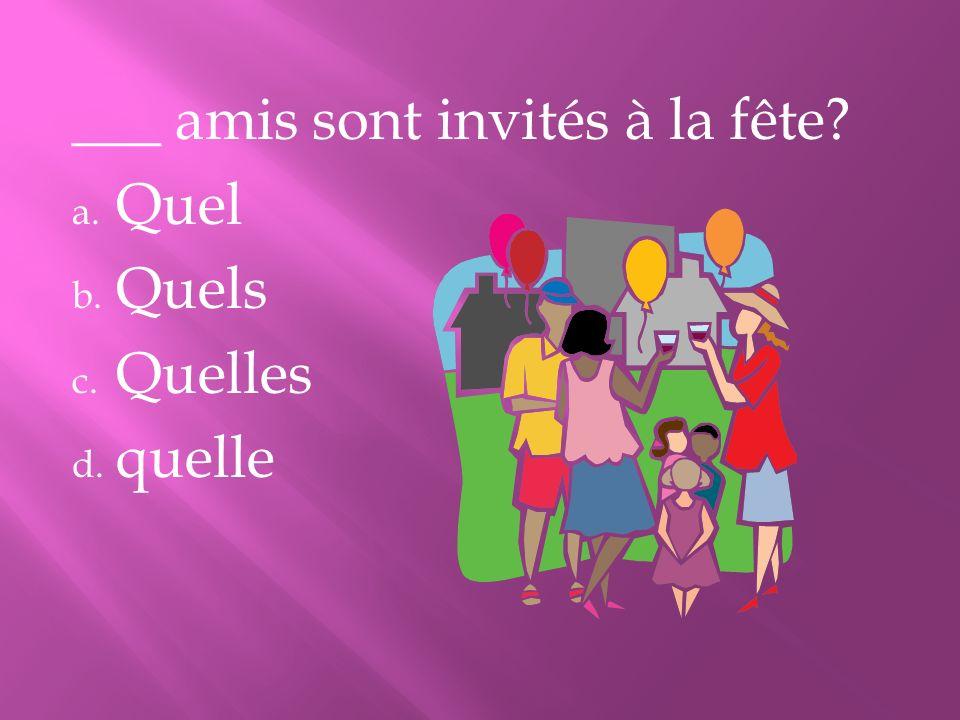___ amis sont invités à la fête? a. Quel b. Quels c. Quelles d. quelle