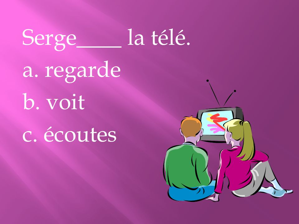 Serge____ la télé. a. regarde b. voit c. écoutes