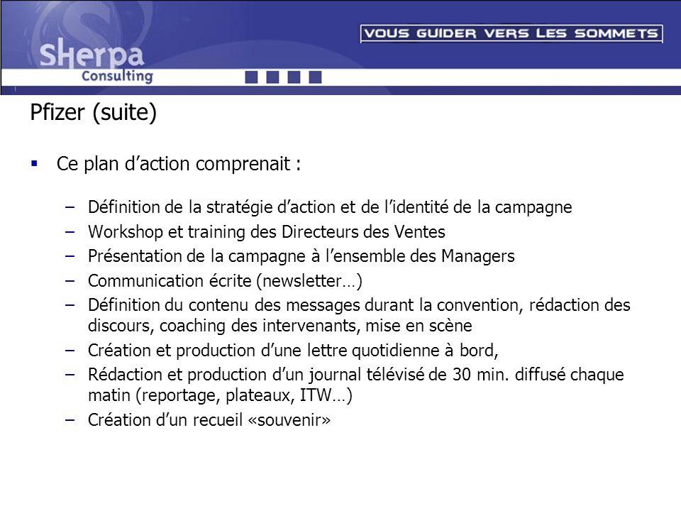 Pfizer (suite) Ce plan daction comprenait : –Définition de la stratégie daction et de lidentité de la campagne –Workshop et training des Directeurs de