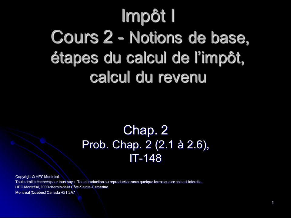 1 Impôt I Cours 2 - Notions de base, étapes du calcul de limpôt, calcul du revenu Chap. 2 Prob. Chap. 2 (2.1 à 2.6), IT-148 Copyright © HEC Montréal.