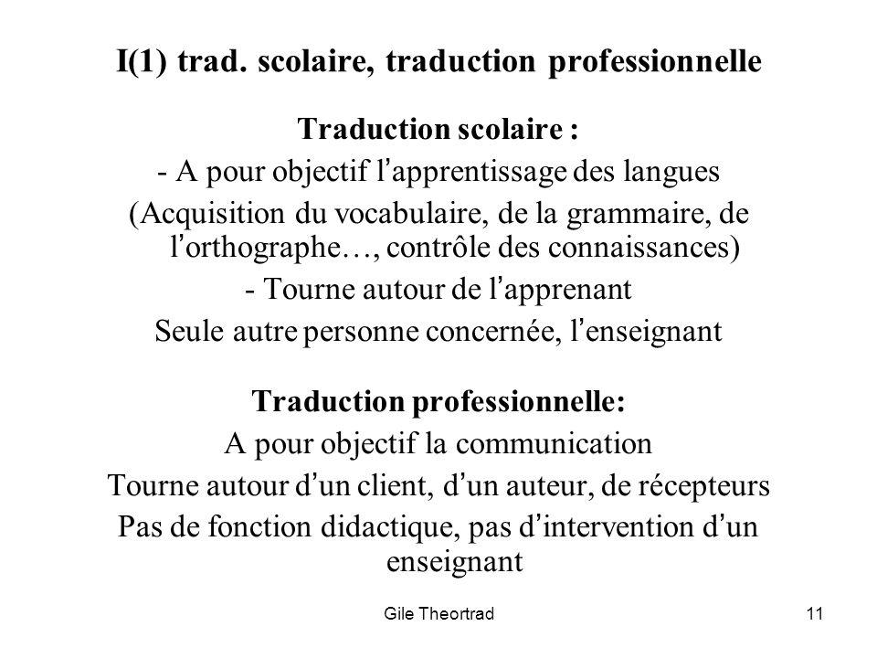 Gile Theortrad11 I(1) trad. scolaire, traduction professionnelle Traduction scolaire : - A pour objectif lapprentissage des langues (Acquisition du vo