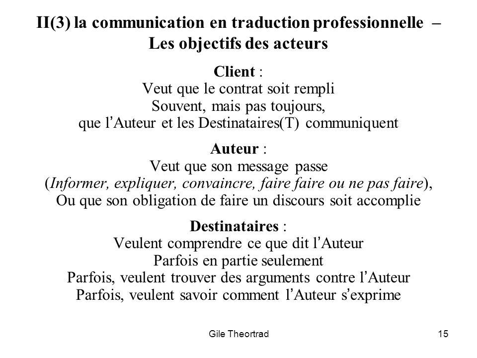 Gile Theortrad15 II(3) la communication en traduction professionnelle – Les objectifs des acteurs Client : Veut que le contrat soit rempli Souvent, ma
