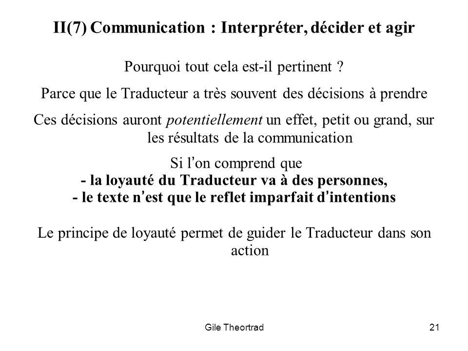 Gile Theortrad21 II(7) Communication : Interpréter, décider et agir Pourquoi tout cela est-il pertinent ? Parce que le Traducteur a très souvent des d