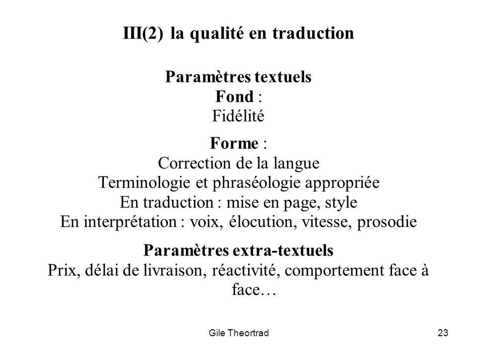 Gile Theortrad23 III(2) la qualité en traduction Paramètres textuels Fond : Fidélité Forme : Correction de la langue Terminologie et phraséologie appr