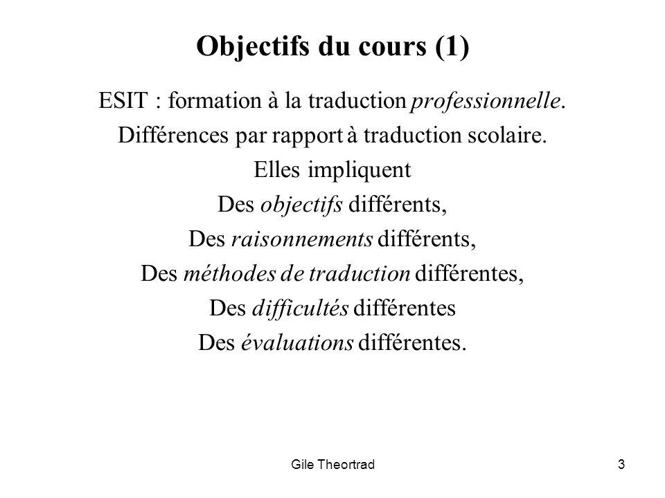 Gile Theortrad3 Objectifs du cours (1) ESIT : formation à la traduction professionnelle. Différences par rapport à traduction scolaire. Elles implique