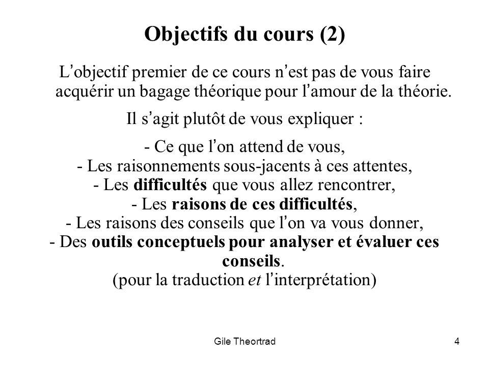 Gile Theortrad4 Objectifs du cours (2) Lobjectif premier de ce cours nest pas de vous faire acquérir un bagage théorique pour lamour de la théorie. Il