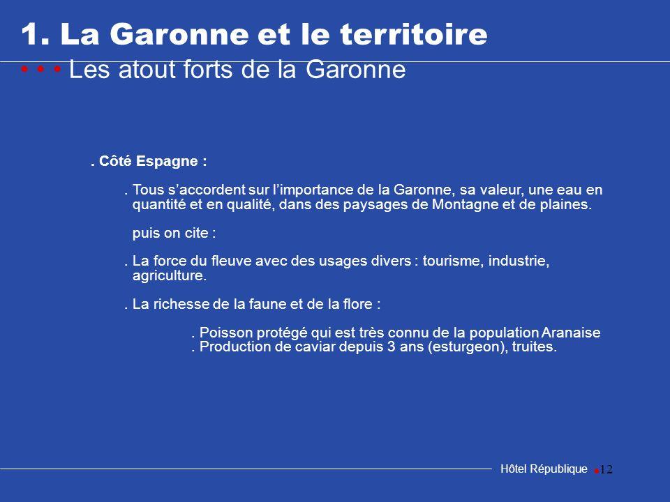 12 1. La Garonne et le territoire Les atout forts de la Garonne Hôtel République. Côté Espagne :. Tous saccordent sur limportance de la Garonne, sa va