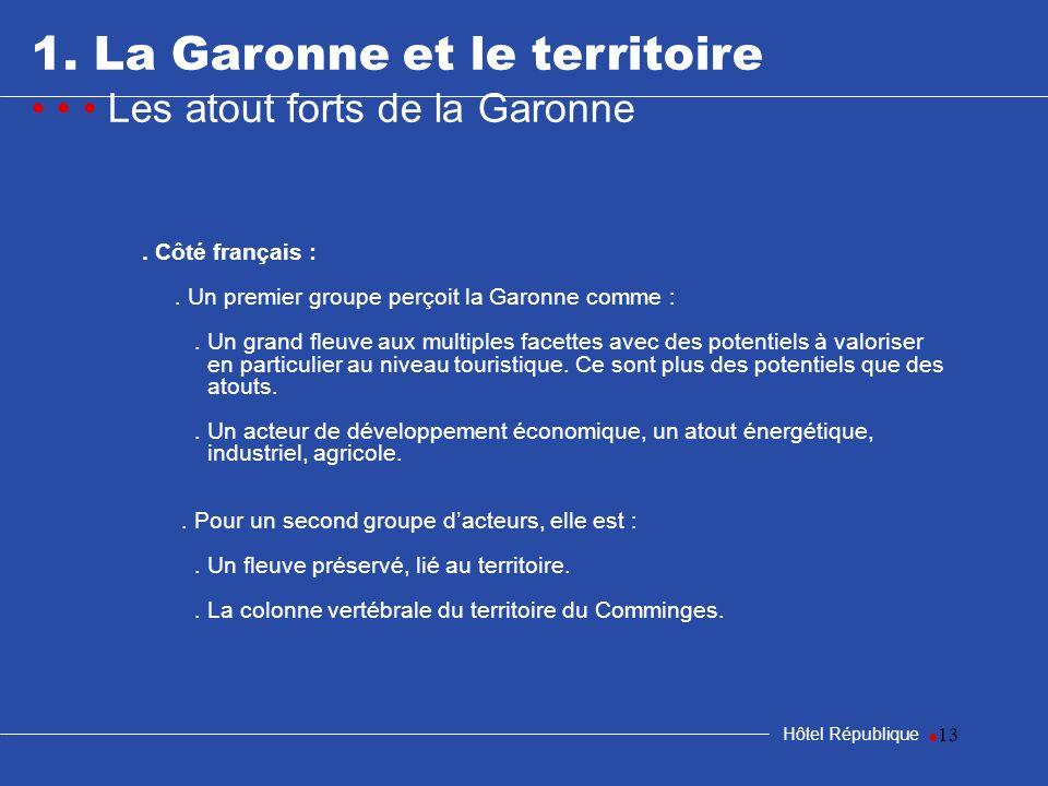 13 1. La Garonne et le territoire Les atout forts de la Garonne Hôtel République. Côté français :. Un premier groupe perçoit la Garonne comme :. Un gr