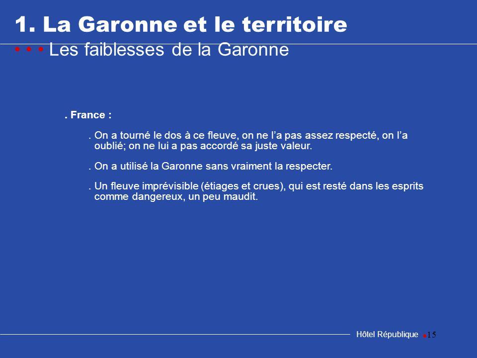 15 1. La Garonne et le territoire Les faiblesses de la Garonne Hôtel République. France :. On a tourné le dos à ce fleuve, on ne la pas assez respecté