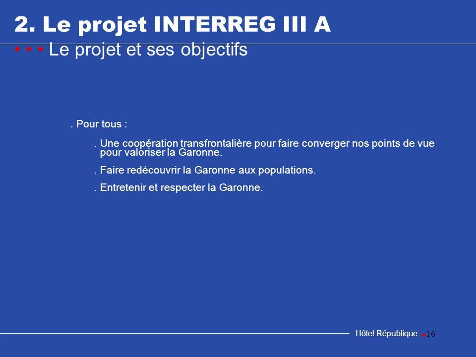 16 2. Le projet INTERREG III A Le projet et ses objectifs Hôtel République. Pour tous :. Une coopération transfrontalière pour faire converger nos poi