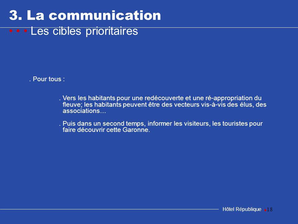 18 3. La communication Les cibles prioritaires Hôtel République. Pour tous :. Vers les habitants pour une redécouverte et une ré-appropriation du fleu
