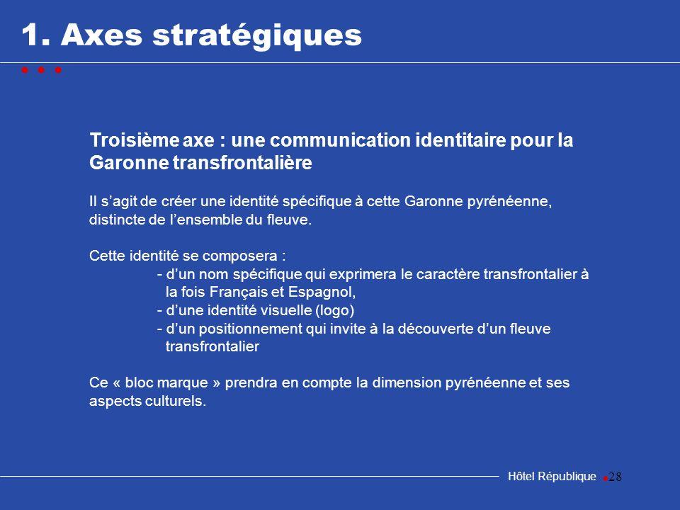 28 1. Axes stratégiques Hôtel République Troisième axe : une communication identitaire pour la Garonne transfrontalière Il sagit de créer une identité