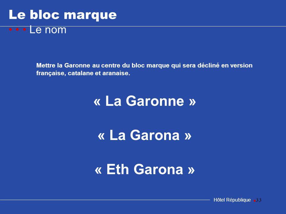 33 Le bloc marque Le nom Hôtel République Mettre la Garonne au centre du bloc marque qui sera décliné en version française, catalane et aranaise. « La