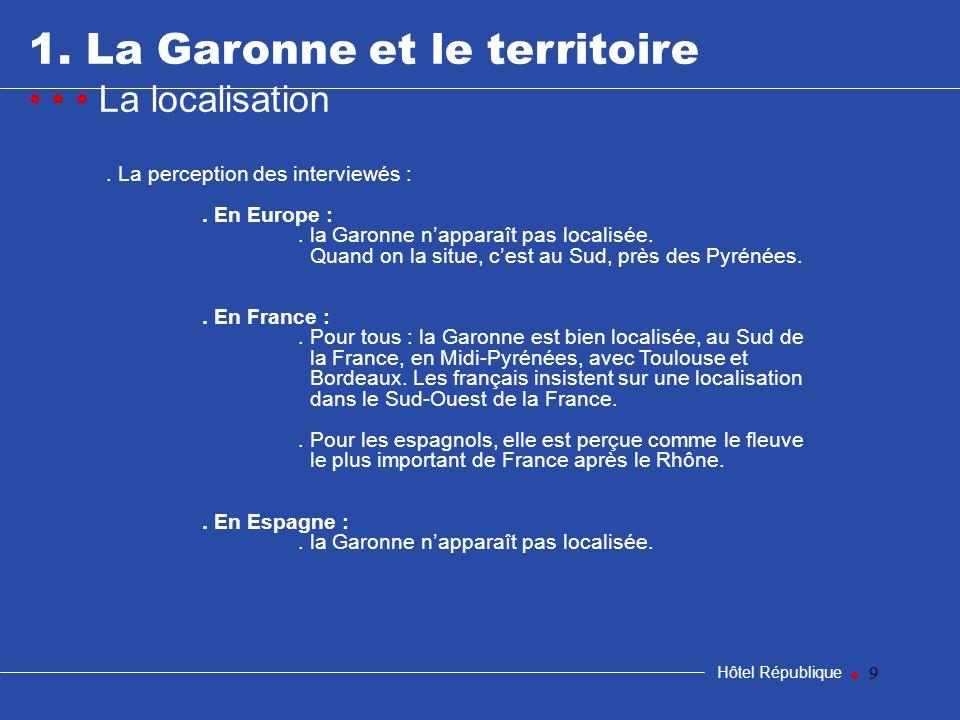 9 1. La Garonne et le territoire La localisation Hôtel République. La perception des interviewés :. En Europe :. la Garonne napparaît pas localisée. Q