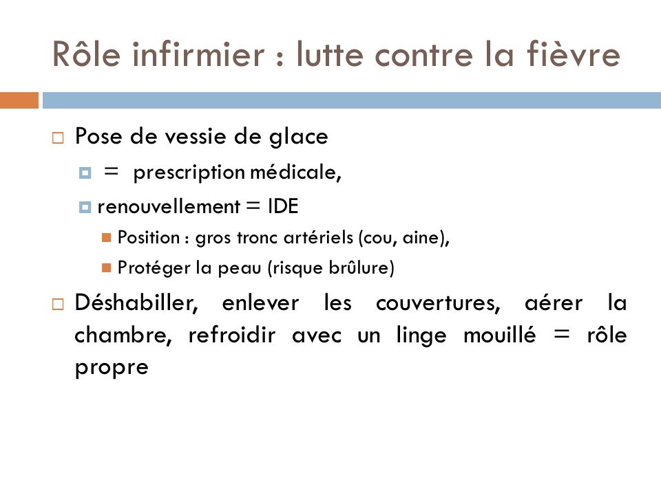 Rôle infirmier : lutte contre la fièvre Pose de vessie de glace = prescription médicale, renouvellement = IDE Position : gros tronc artériels (cou, ai