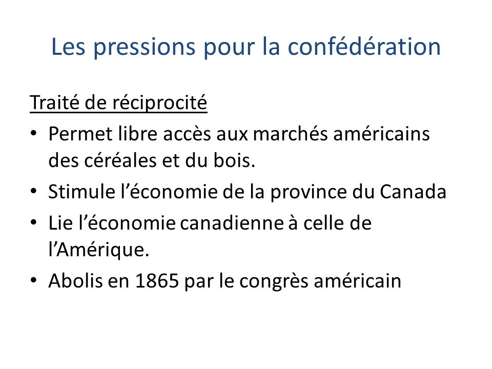 Les pressions pour la confédération Traité de réciprocité Permet libre accès aux marchés américains des céréales et du bois. Stimule léconomie de la p