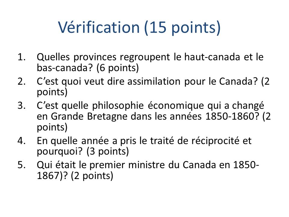 Vérification (15 points) 1.Quelles provinces regroupent le haut-canada et le bas-canada? (6 points) 2.Cest quoi veut dire assimilation pour le Canada?
