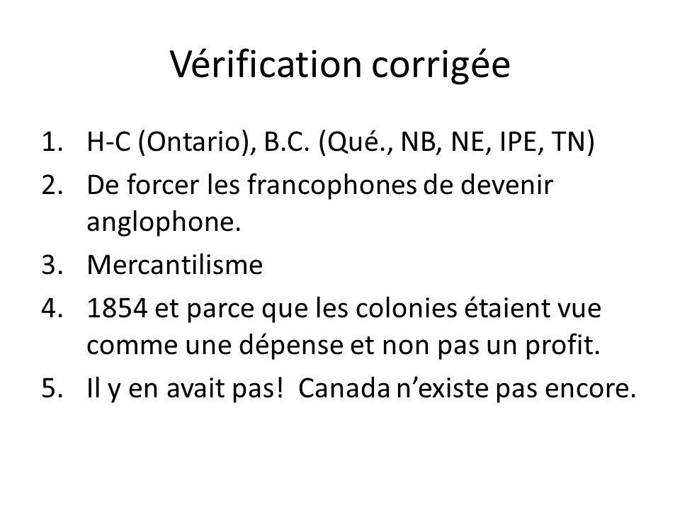 Vérification corrigée 1.H-C (Ontario), B.C. (Qué., NB, NE, IPE, TN) 2.De forcer les francophones de devenir anglophone. 3.Mercantilisme 4.1854 et parc