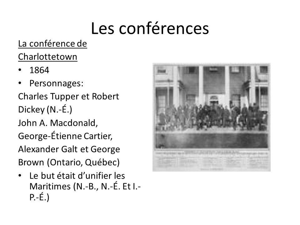 Les conférences La conférence de Charlottetown 1864 Personnages: Charles Tupper et Robert Dickey (N.-É.) John A. Macdonald, George-Étienne Cartier, Al
